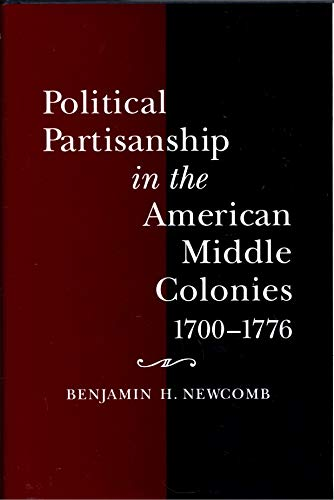 Political Pattisanship In The American Middle Colonies 1700 - 1776: Newcomb , Benjamin H.
