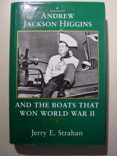 Andrew Jackson Higgins and the Boats That Won World War II: Strahan, Jerry E.