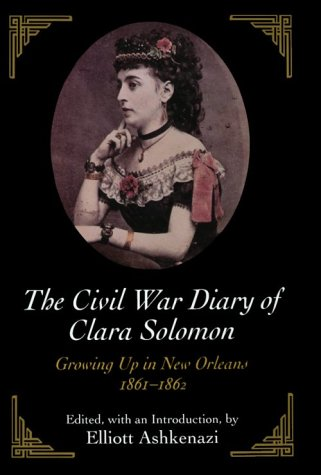 THE CIVIL WAR DIARY OF CLARA SOLOMON: GROWING UP IN NEW ORLEANS, 1861-1862: Clara Solomon