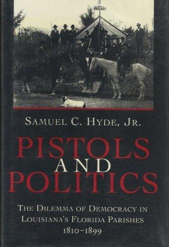 9780807120620: Pistols and Politics: The Dilemma of Democracy in Louisiana's Florida Parishes, 1810-1899