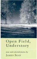 Open Field, Understory: New and Selected Poems: James L. Seay