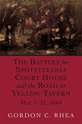 The Battles for Spotsylvania Court House and the Road to Yellow Tavern, May 7-12: Gordon C. Rhea.