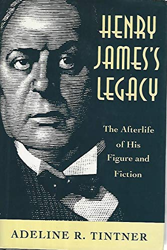 Henry James's Legacy: The Afterlife of His: Tintner, Adeline R.