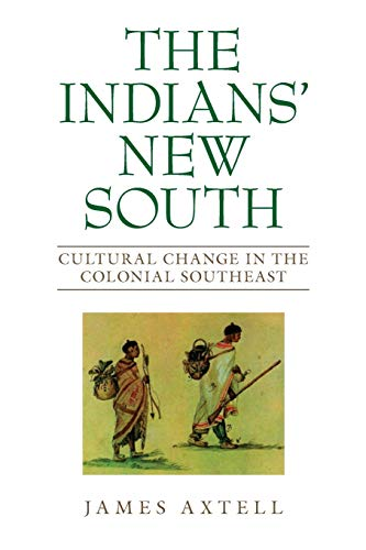 The Indians' New South: Cultural Change in the Colonial Southeast: Axtell, James