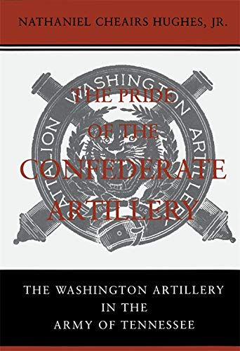 The Pride of the Confederate Artillery: The Washington Artillery in the Army of Tennessee