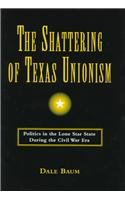 The Shattering of Texas Unionism: Politics in the Lone Star State During the Civil War Era