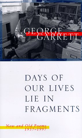 Days of Our Lives Lie in Fragments: New and Old Poems, 1957--1997: George P. Garrett