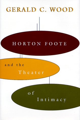 Horton Foote and the Theater of Intimacy: Wood, Gerald C.