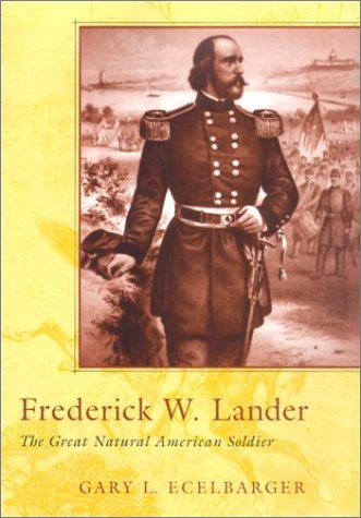 Frederick W. Lander: The Great Natural American Soldier: Ecelbarger, Gary L.