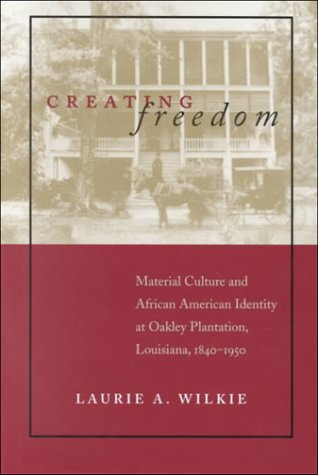 Creating Freedom: Material Culture and African-American Identity at Oakley Plantation, Louisiana, ...