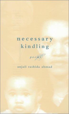 Necessary Kindling: Poems: Anjail Rashida Ahmad,