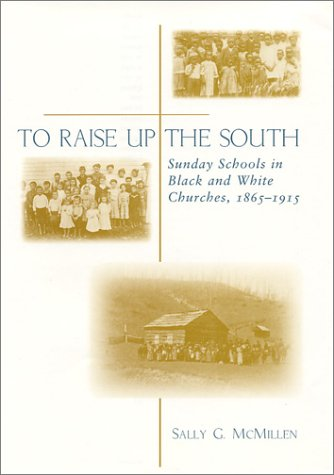 To Raise Up the South: Sunday Schools in Black and White Churches, 1865-1915: McMillen, Sally ...