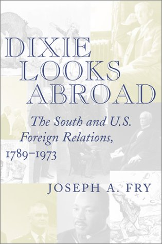 Dixie Looks Abroad: The South and U.S.Foreign Relations, 1789-1973 (Hardback): Joseph A. Fry