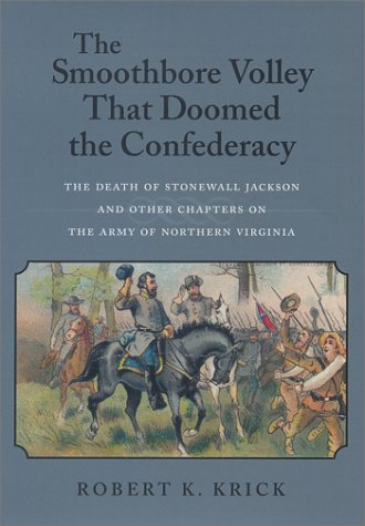 The Smoothbore Volley That Doomed the Confederacy: The Death of Stonewall Jackson and Other ...