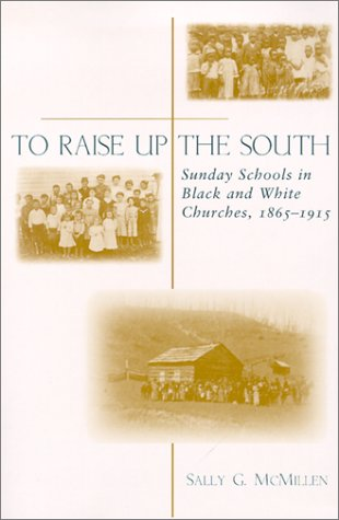 9780807127490: To Raise Up the South: Sunday Schools in Black and White Churches, 1865--1915