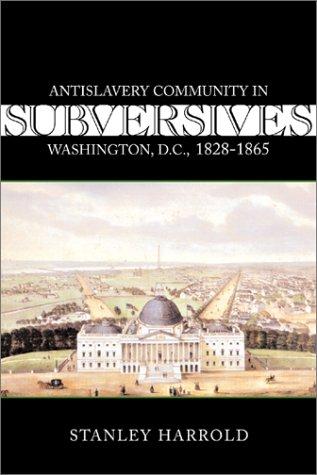 9780807128053: Subversives: Antislavery Community in Washington, D.C., 1828-1865 (Antislavery, Abolition, and the Atlantic World)
