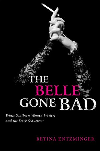 The Belle Gone Bad: White Southern Women Writers and the Dark Seductress (Paperback): Betina ...
