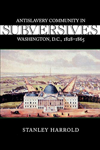 9780807128381: Subversives: Antislavery Community in Washington, D.C., 1828-1865 (Antislavery, Abolition, and the Atlantic World)