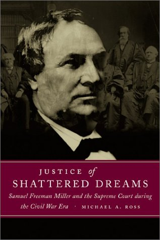 Justice of Shattered Dreams, Samuel Freeman Miller and the Supreme Court during the Civil War Era: ...
