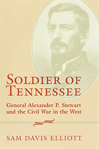 Soldier of Tennessee. General Alexander P. Stewart and the Civil War in the West.