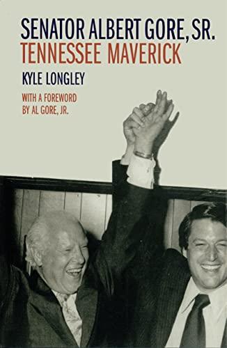 Senator Albert Gore, Sr.: Tennessee Maverick (Hardcover): Kyle Longley