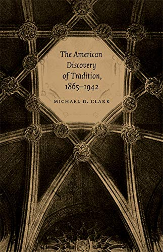 The American Discovery of Tradition, 1865-1942 (Hardcover): Michael D. Clark