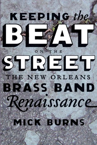 Keeping the Beat on the Street: The New Orleans Brass Band Renaissance: Burns, Mick