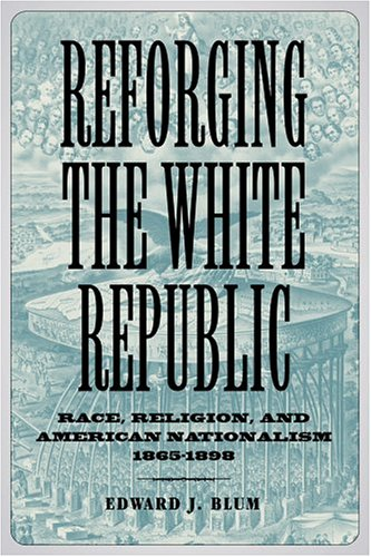 Reforging the White Republic: Race, Religion, and American Nationalism, 1865-1898 (Conflicting ...