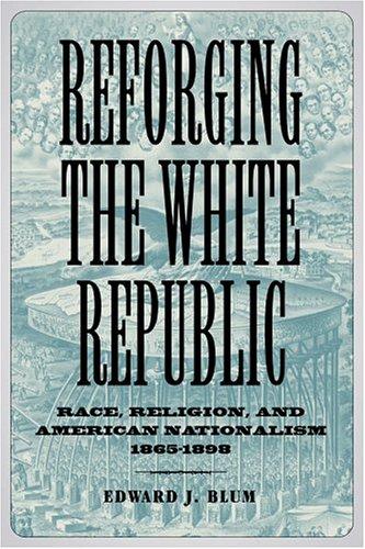 Reforging the White Republic: Race, Religion, and: Edward J. Blum;