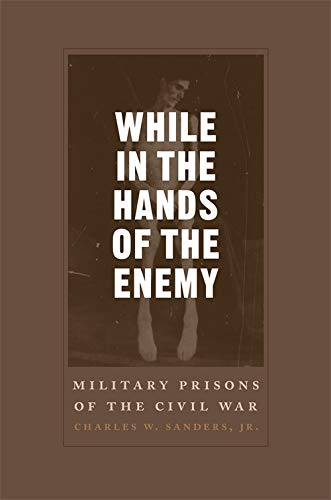 While In The Hands Of The Enemy: Military Prisons Of The Civil War
