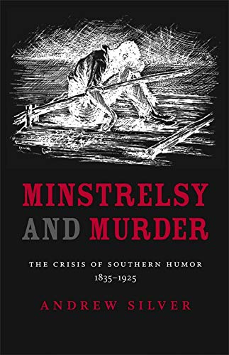 Minstrelsy and Murder: The Crisis of Southern Humor, 1835-1925 (Southern Literary Studies): Silver,...