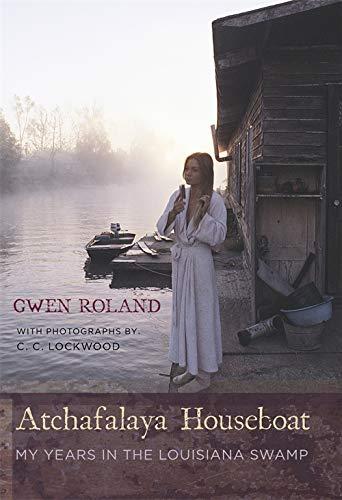 Atchafalaya Houseboat My Years in the Louisiana: Gwen Roland
