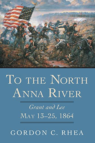 To the North Anna River: Grant and Lee, May 13--25, 1864 (Jules and Frances Landry Award Series) (0807131113) by Gordon C. Rhea