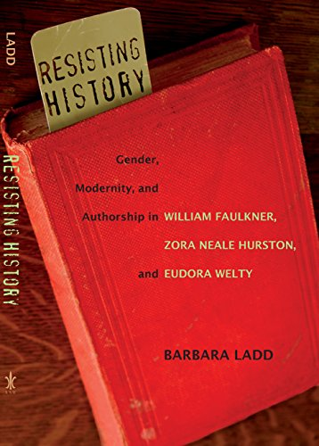 9780807132234: Resisting History: Gender, Modernity, and Authorship in William Faulkner, Zora Neale Hurston, and Eudora Welty (Southern Literary Studies)