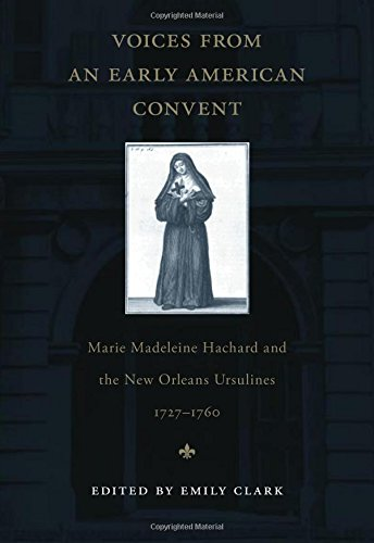 Voices from an Early American Convent: Marie Madeleine Hachard and the New Orleans Ursulines, 1727-...