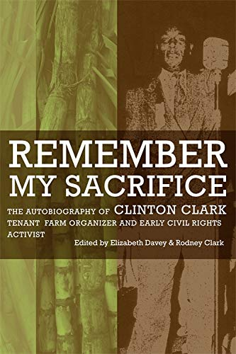 Remember My Sacrifice: The Autobiography of Clinton Clark, Tenant Farm Organizer and Early Civil ...