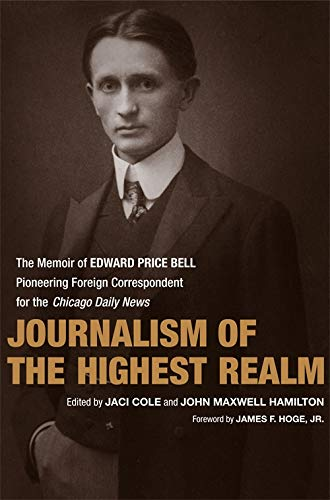 Journalism of the Highest Realm: The Memoir of Edward Price Bell, Pioneering Foreign Correspondent ...