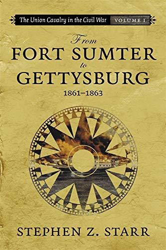 The Union Cavalry in the Civil War, Vol. I: From Fort Sumter to Gettysburg, 1861-1863: Starr, ...