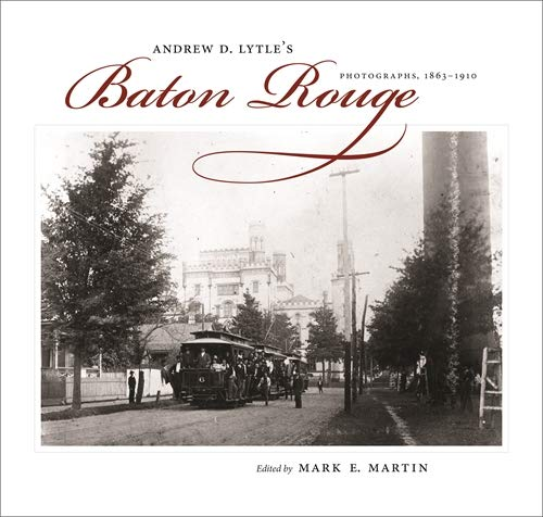Andrew D. Lytle's Baton Rouge: Photographs, 1863-1910 (Hardcover)