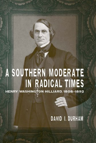 A Southern Moderate in Radical Times: Henry Washington Hilliard, 1808-1892 (Hardcover): David I. ...