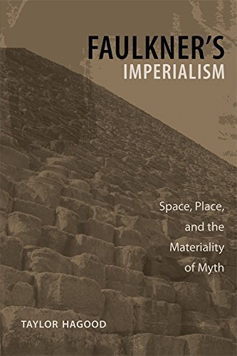 Faulkner's Imperialism: Space, Place, and the Materiality of Myth (Hardcover): Taylor Hagood