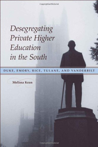 DESEGREGATING PRIVATE HIGHER EDUCATION IN THE SOUTH: DUKE, EMORY, RICE, TULANE, AND VANDERBILT