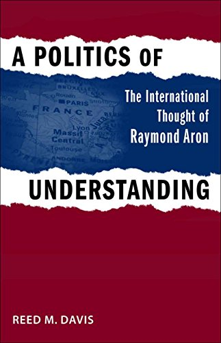 9780807135174: A Politics of Understanding: The International Thought of Raymond Aron (Political Traditions in Foreign Policy Series)