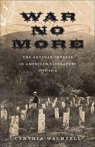 War No More: The Antiwar Impulse in American Literature, 1861-1914 (Hardcover): Cynthia Wachtell