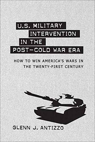 U.S. Military Intervention in the Post-Cold War Era: How to Win America's Wars in the ...