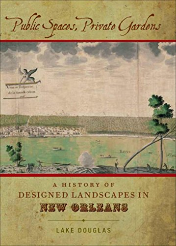 Public Spaces, Private Gardens: A History of Designed Landscapes in New Orleans (Hardcover): Lake ...