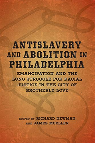 Antislavery and Abolition in Philadelphia: NEWMAN, RICHARD AND JAMES MUELLER, EDS