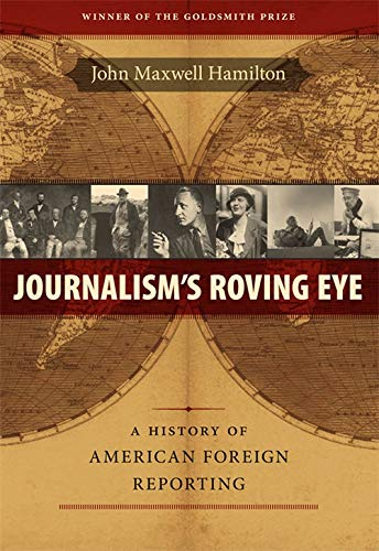 Journalism's Roving Eye: A History of American Foreign Reporting (From Our Own Correspondent) (0807143596) by John Maxwell Hamilton