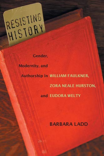9780807143698: Resisting History: Gender, Modernity, and Authorship in William Faulkner, Zora Neale Hurston, and Eudora Welty (Southern Literary Studies)