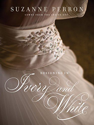 9780807143704: Designing in Ivory and White: Suzanne Perron Gowns from the Inside Out